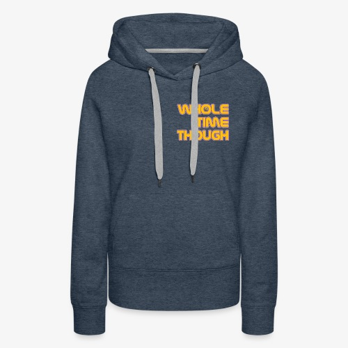Whole Time Though - Women's Premium Hoodie