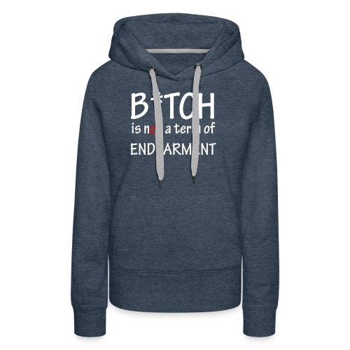 B*tch is not a term of endearment - Women's Premium Hoodie