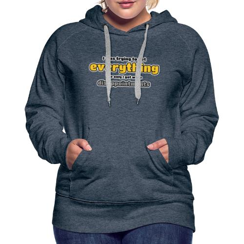 Trying to get everything - got disappointments - Women's Premium Hoodie