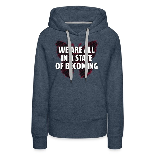 We are all in a state of Becoming, inspirational - Women's Premium Hoodie