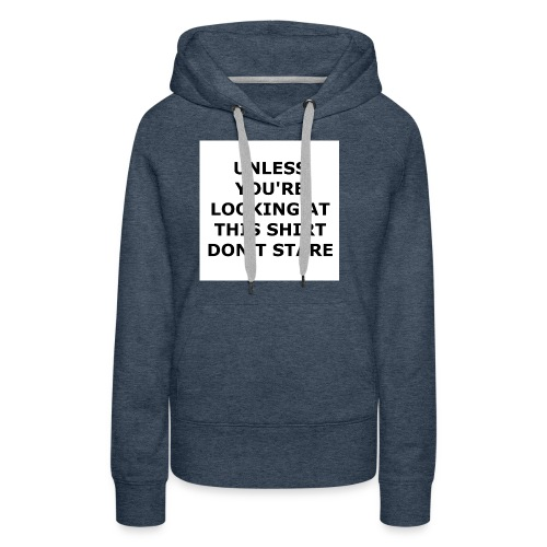 UNLESS YOU'RE LOOKING AT THIS SHIRT, DON'T STARE. - Women's Premium Hoodie