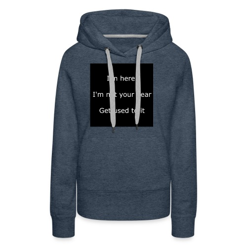 I'M HERE, I'M NOT YOUR DEAR, GET USED TO IT. - Women's Premium Hoodie