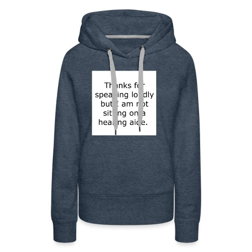 THANKS FOR SPEAKING LOUDLY BUT I AM NOT SITTING... - Women's Premium Hoodie