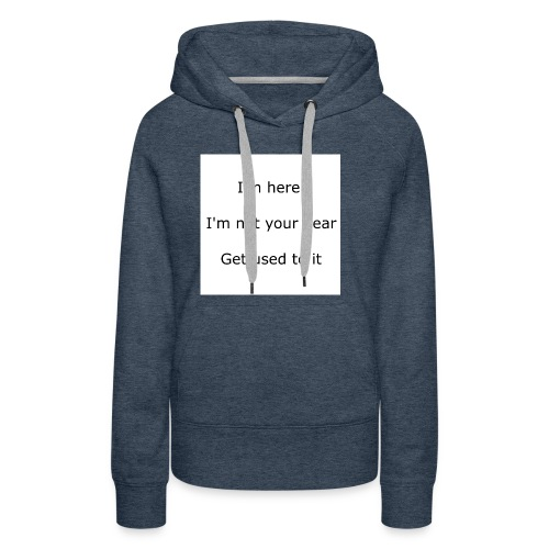 I'M HERE, I'M NOT YOUR DEAR, GET USED TO IT - Women's Premium Hoodie