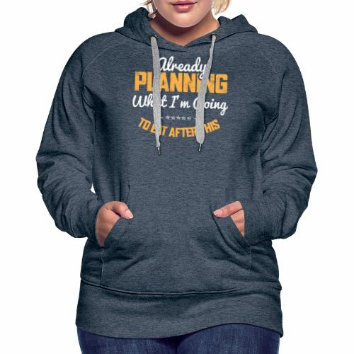 ALREADY PLANNING WHAT I M GOING TO EAT AFTER THIS - Women's Premium Hoodie