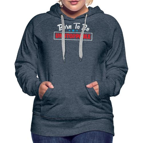 Born To Be Unstoppable - Women's Premium Hoodie
