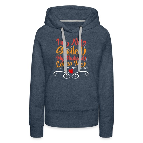 I Am Not Spoiled My Husband Just Loves Me - Women's Premium Hoodie