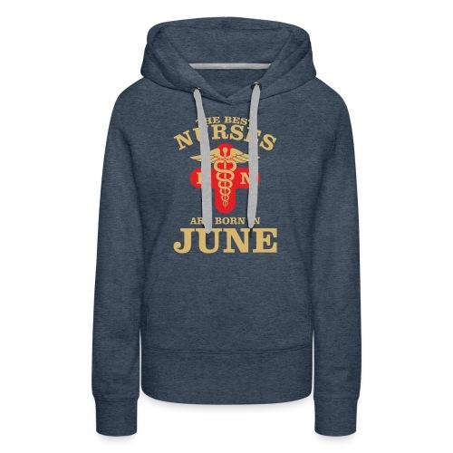 The Best Nurses are born in June - Women's Premium Hoodie