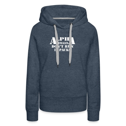 ALPHA FEMALES DONT RUN IN PACKS - Women's Premium Hoodie
