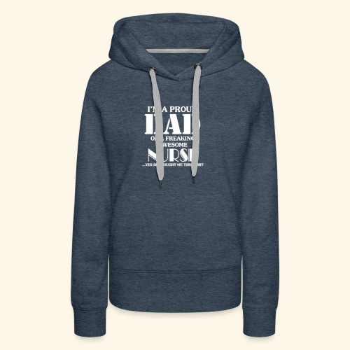 I'M A PROUD DAD OF A FREAKING AWESOME NURSE - Women's Premium Hoodie