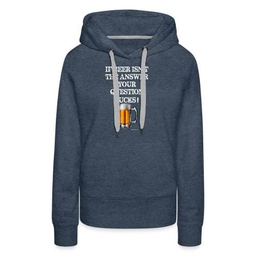 If Beer Isn't The Answer Your Question Sucks! Wome - Women's Premium Hoodie