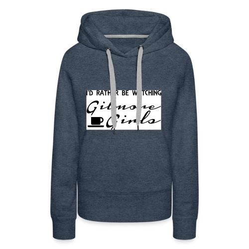 I'd rather be watching Gilmore Girls - Women's Premium Hoodie