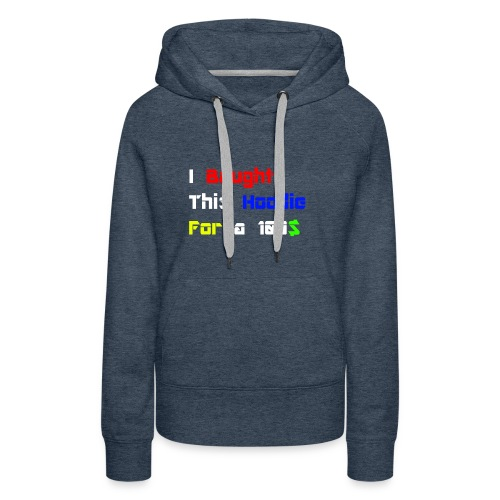 I bought this hoodie for 100$ - Women's Premium Hoodie