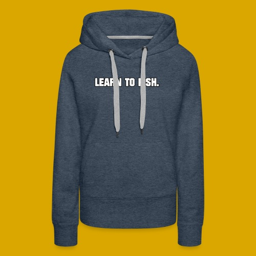 Learn to fish Shirt - Women's Premium Hoodie
