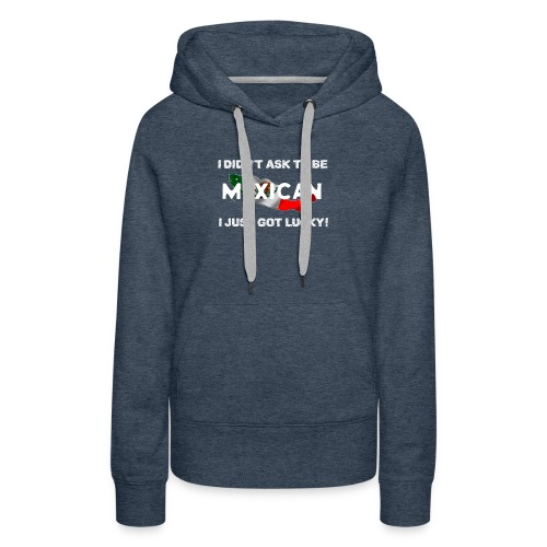 I didn't ask to be Mexican I just got lucky! tee - Women's Premium Hoodie