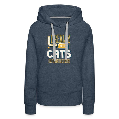I REALLY HATE CATS - ALTERNATIVE FACTS - Women's Premium Hoodie