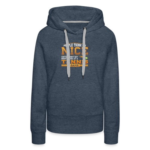 People think I am Nice until they sit next to me at a Tennis Game - Women's Premium Hoodie