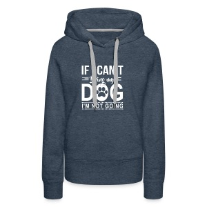 If I cant bring my dog I'm not going - Women's Premium Hoodie