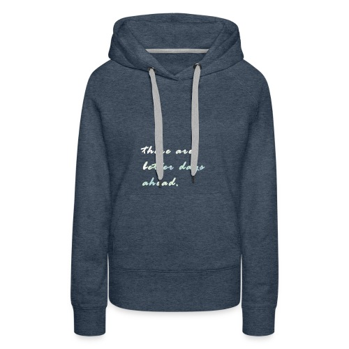 there are better days ahead. - Women's Premium Hoodie