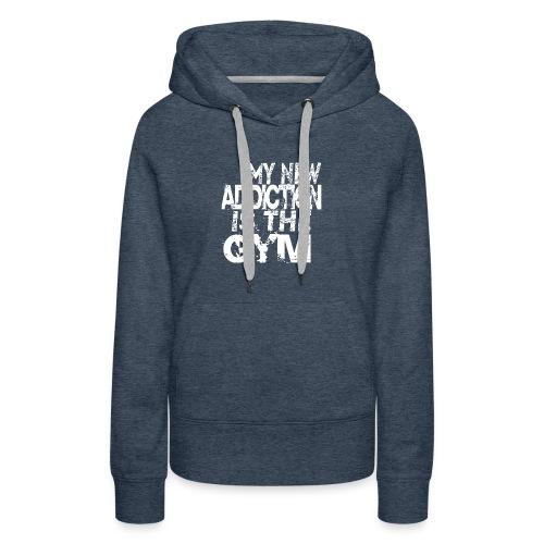 MY NEW ADDICTION IS THE GYM MEN - Women's Premium Hoodie