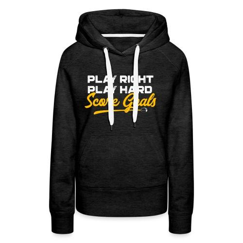 Play Right. Play Hard. Score Goals - Women's Premium Hoodie