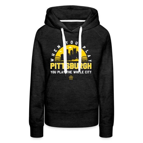 When You Play Pittsburgh, You Play The Whole City - Women's Premium Hoodie