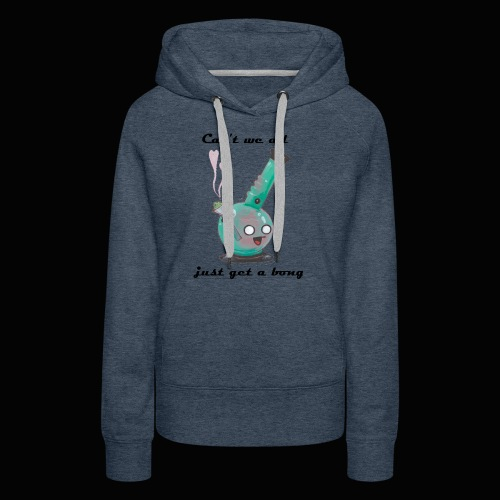 Can't We All Just Get a Bong - Women's Premium Hoodie