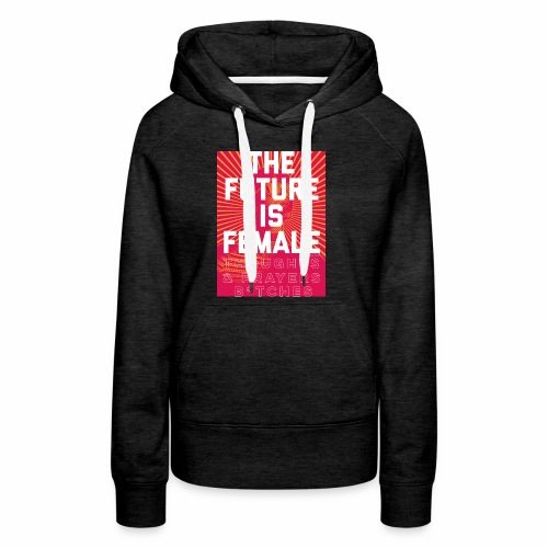 The future is female. Thoughts & Prayers B*tches. - Women's Premium Hoodie