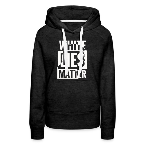 Trump white lies matter shirt - Women's Premium Hoodie