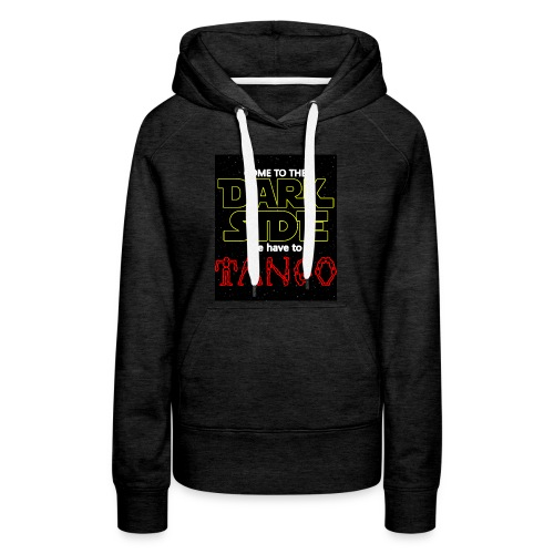 COME TO THE DARK SIDE WE HAVE TO TANGOO - Women's Premium Hoodie