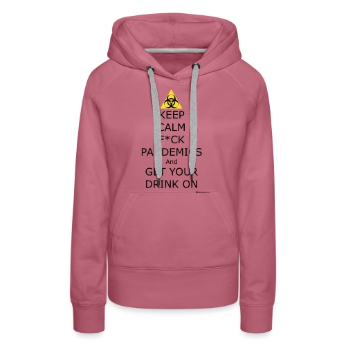 Keep Calm F ck Pandemics And Get Your Drink On - Women's Premium Hoodie