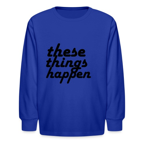 these things happen - Kids' Long Sleeve T-Shirt
