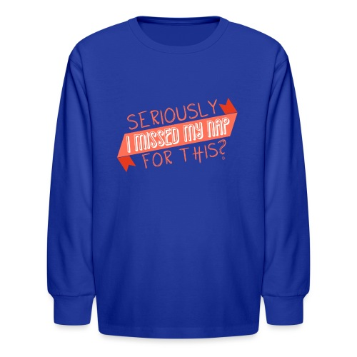 Seriously I Missed My Nap for This? - Kids' Long Sleeve T-Shirt