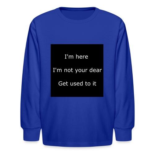 I'M HERE, I'M NOT YOUR DEAR, GET USED TO IT. - Kids' Long Sleeve T-Shirt