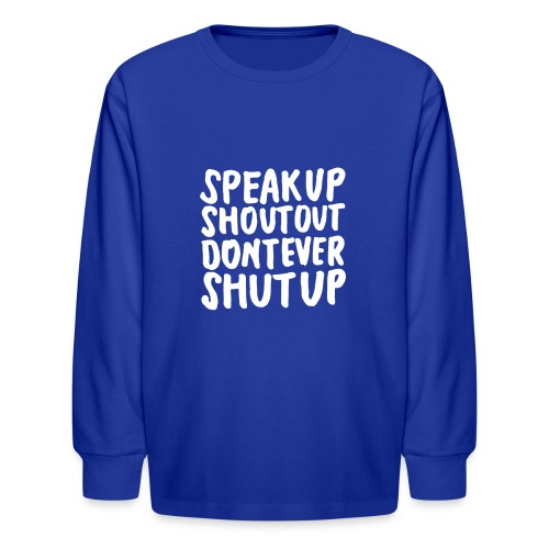 Speak Up Shout Out Dont Ever Shut Up - Kids' Long Sleeve T-Shirt