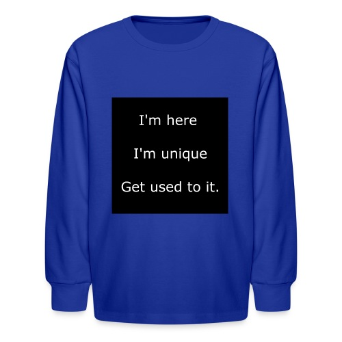 I'M HERE, I'M UNIQUE, GET USED TO IT. - Kids' Long Sleeve T-Shirt