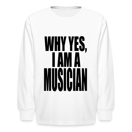 WHY YES I AM A MUSICIAN - Kids' Long Sleeve T-Shirt