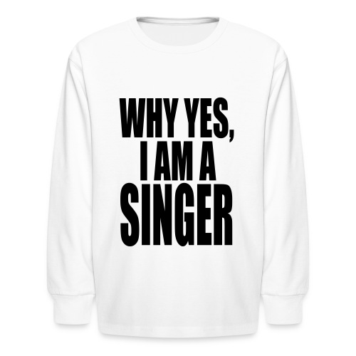 WHY YES I AM A SINGER - Kids' Long Sleeve T-Shirt