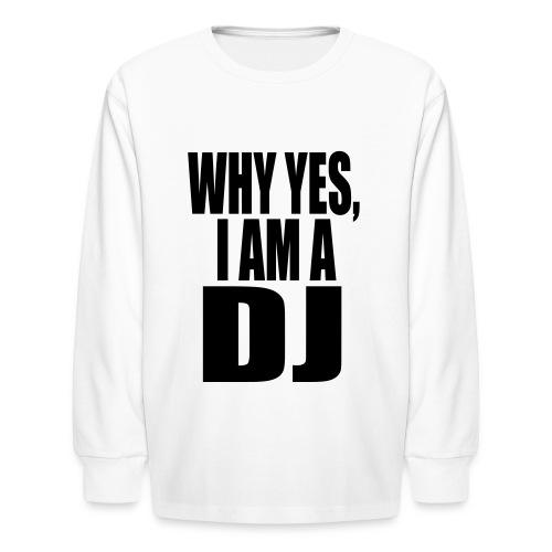 WHY YES I AM A DJ - Kids' Long Sleeve T-Shirt