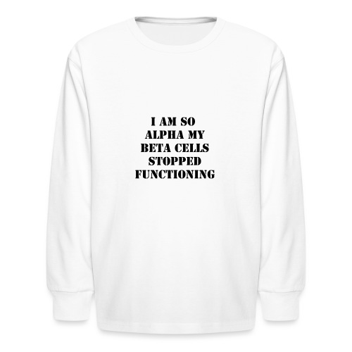 I'm So Alpha My Beta Cells Stopped (Black) - Kids' Long Sleeve T-Shirt