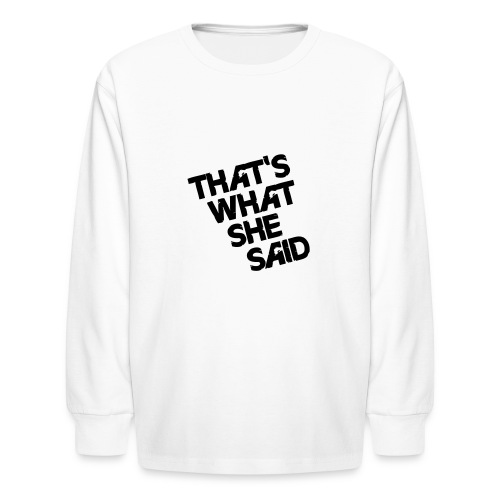 That's What She Said - Kids' Long Sleeve T-Shirt