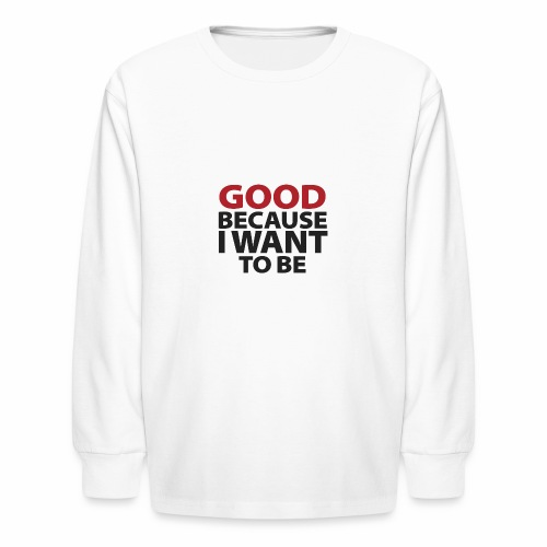 Good Because I Want To Be - Kids' Long Sleeve T-Shirt