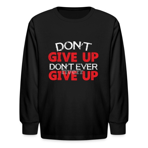 Dont Give Up Dont Ever Give Up - Kids' Long Sleeve T-Shirt