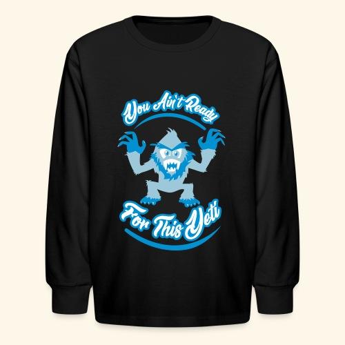 You Ain't Ready - Kids' Long Sleeve T-Shirt