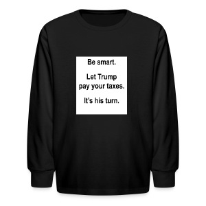 Be_smart-_Let_Trump_pay_your_taxes- - Kids' Long Sleeve T-Shirt