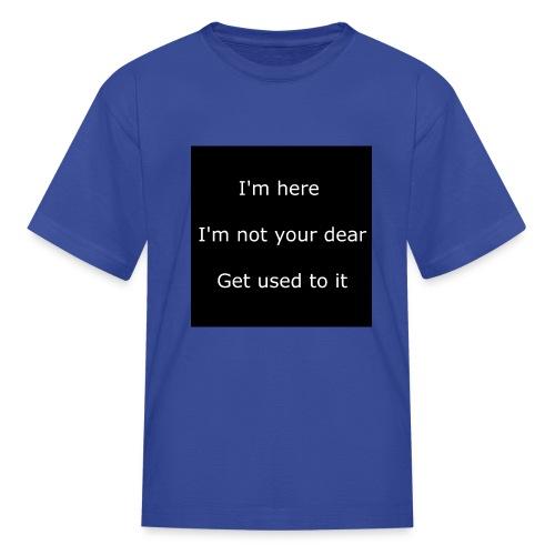 I'M HERE, I'M NOT YOUR DEAR, GET USED TO IT. - Kids' T-Shirt