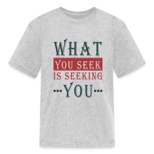 What you seek - is seeking you - Kids' T-Shirt