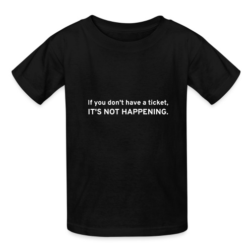 If You Don't Have A Ticket, IT'S NOT HAPPENING - Kids' T-Shirt