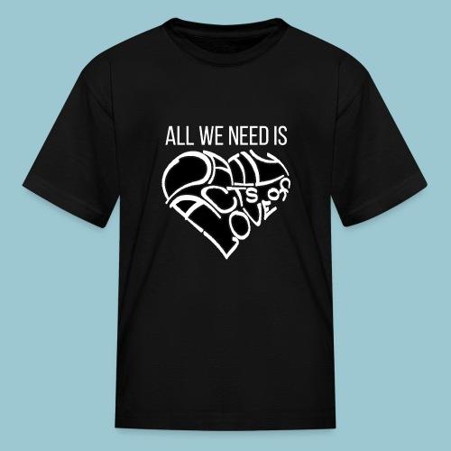 ALL WE NEED IS - Dark Shirt - Kids' T-Shirt