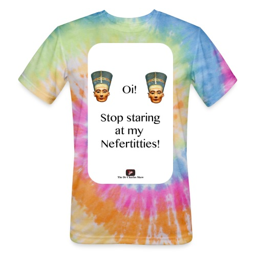 Oi, Stop Staring at my Nefertitties! - Unisex Tie Dye T-Shirt